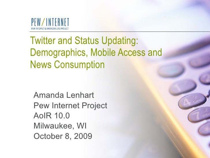 Twitter and Status Updating:  Demographics, Mobile Access and News Consumption Amanda Lenhart Pew Internet Project AoIR 10...