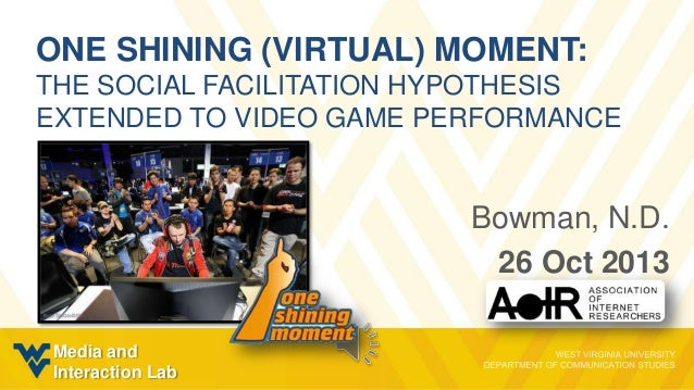 ONE SHINING (VIRTUAL) MOMENT: THE SOCIAL FACILITATION HYPOTHESIS EXTENDED TO VIDEO GAME PERFORMANCE  Bowman, N.D. 26 Oct 2...