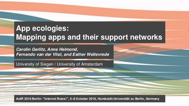 App ecologies: Mapping apps and their support networks Carolin Gerlitz, Anne Helmond, Fernando van der Vlist, and Esther W...