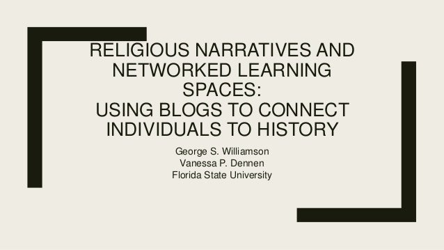 RELIGIOUS NARRATIVES AND NETWORKED LEARNING SPACES: USING BLOGS TO CONNECT INDIVIDUALS TO HISTORY George S. Williamson Van...