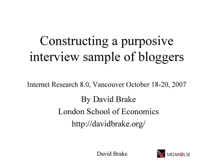 Constructing a purposive interview sample of bloggers Internet Research 8.0, Vancouver October 18-20, 2007   By David Brak...