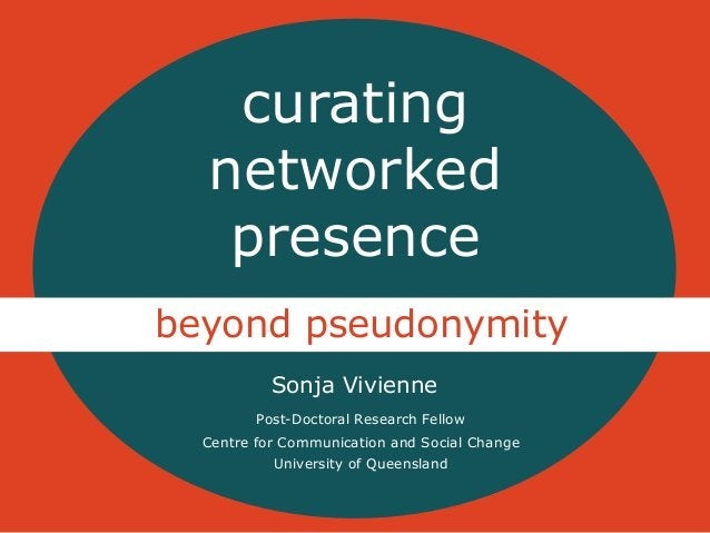 curating  networked  presence  beyond pseudonymity  Sonja Vivienne  Post-Doctoral Research Fellow  Centre for Communicatio...