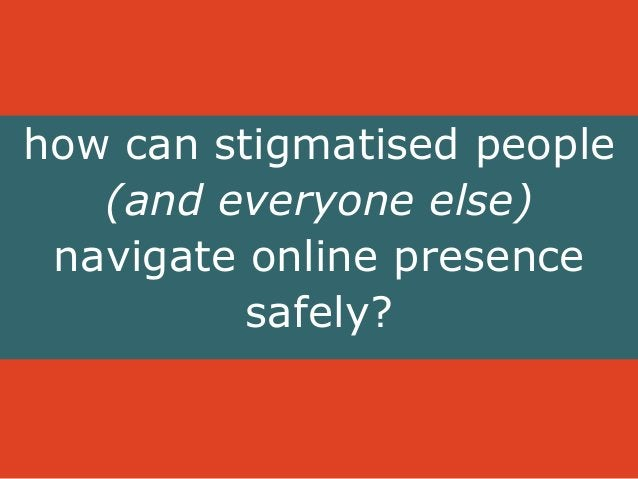 how can stigmatised people  (and everyone else)  navigate online presence  safely?
