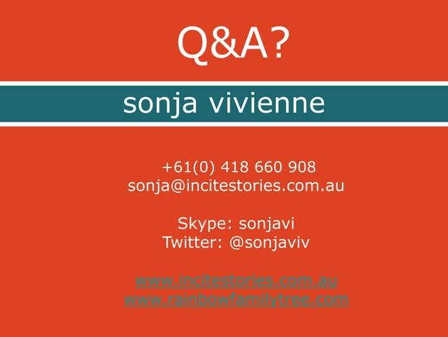 Q&A?  sonja vivienne  +61(0) 418 660 908  sonja@incitestories.com.au  Skype: sonjavi  Twitter: @sonjaviv  www.incitestorie...
