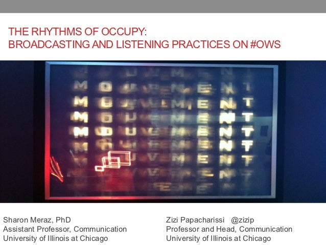 THE RHYTHMS OF OCCUPY: BROADCASTING AND LISTENING PRACTICES ON #OWSSharon Meraz, PhD                    Zizi Papacharissi ...