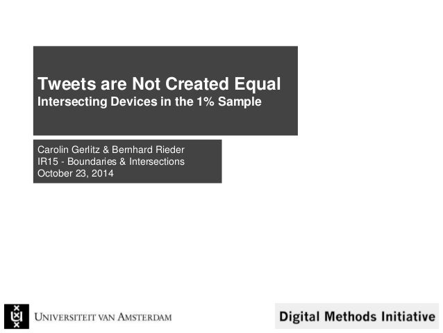 Tweets are Not Created Equal  Intersecting Devices in the 1% Sample  Carolin Gerlitz & Bernhard Rieder  IR15 - Boundaries ...