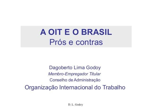 D. L. Godoy A OIT E O BRASIL Prós e contras Dagoberto Lima Godoy Membro-Empregador Titular Conselho de Administração Organ...