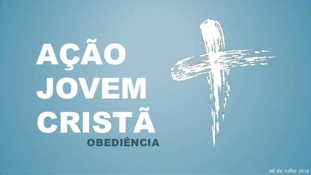 AÇÃO JOVEM CRISTÃOBEDIÊNCIA 06 de Julho 2014
