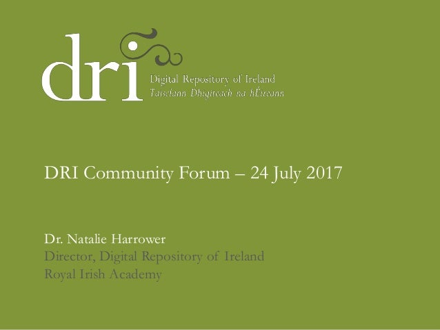 Dr. Natalie Harrower Director, Digital Repository of Ireland Royal Irish Academy DRI Community Forum – 24 July 2017