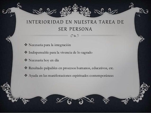 INTERIORIDAD EN NUESTRA TAREA DE SER PERSONA  Necesaria para la integración  Indispensable para la vivencia de lo sagrad...