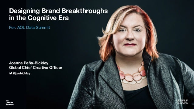 IBM Interactive Experience Designing Brand Breakthroughs in the Cognitive Era IBM Interactive Experience @jojobickley For:...