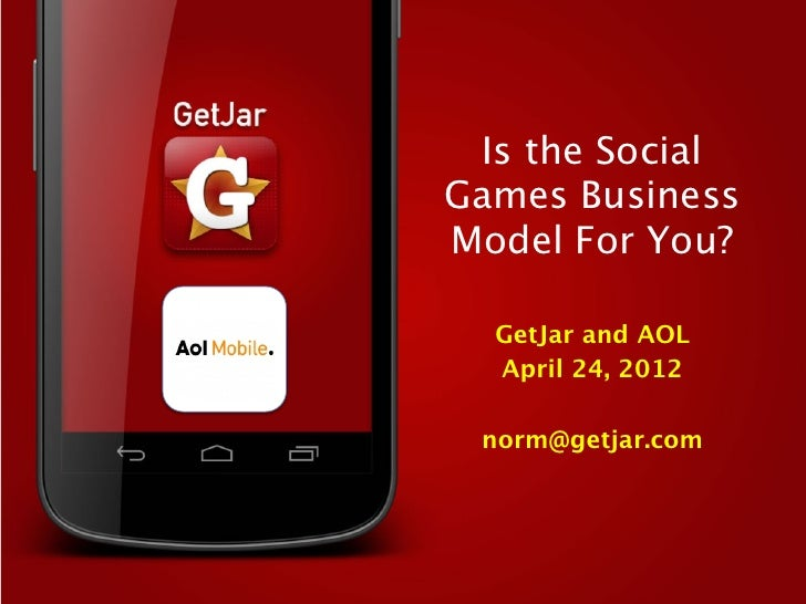 Is the SocialGames BusinessModel For You?  GetJar and AOL  April 24, 2012          norm@getjar.com