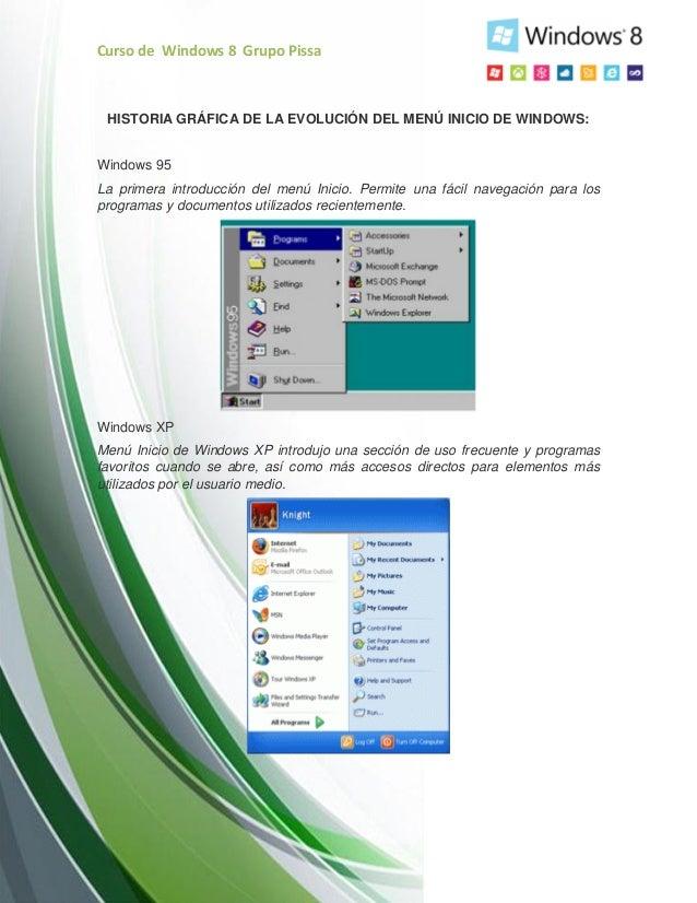 Curso de Windows 8 Grupo PissaHISTORIA GRÁFICA DE LA EVOLUCIÓN DEL MENÚ INICIO DE WINDOWS:Windows 95La primera introducció...
