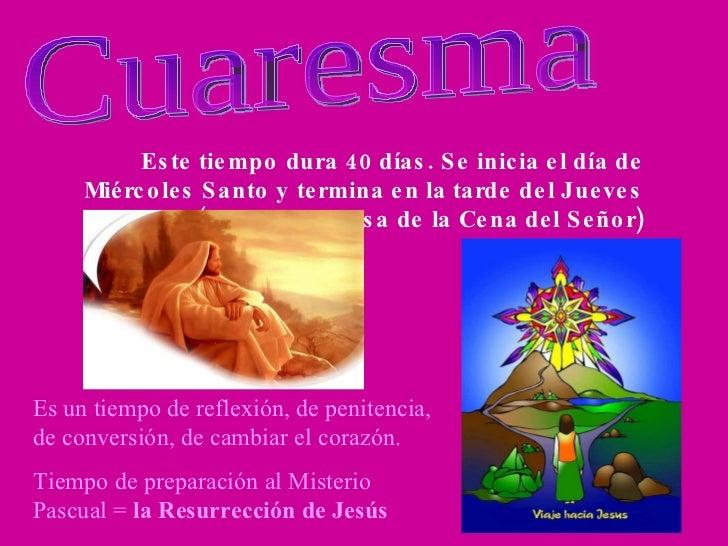 Cuaresma Este tiempo dura 40 días. Se inicia el día de Miércoles Santo y termina en la tarde del Jueves Santo (antes de la...