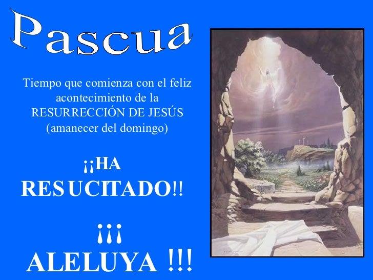 Pascua Tiempo que comienza con el feliz acontecimiento de la RESURRECCIÓN DE JESÚS (amanecer del domingo) ¡¡HA  RESUCITADO...