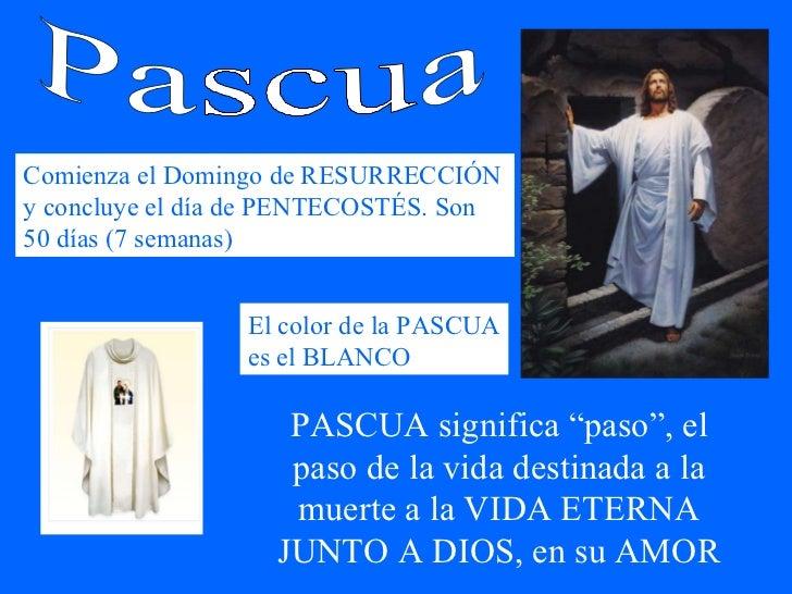 Pascua Comienza el Domingo de RESURRECCIÓN y concluye el día de PENTECOSTÉS. Son 50 días (7 semanas) El color de la PASCUA...