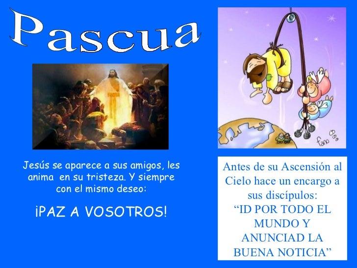 Pascua Jesús se aparece a sus amigos, les anima  en su tristeza. Y siempre con el mismo deseo: ¡PAZ A VOSOTROS! Antes de s...
