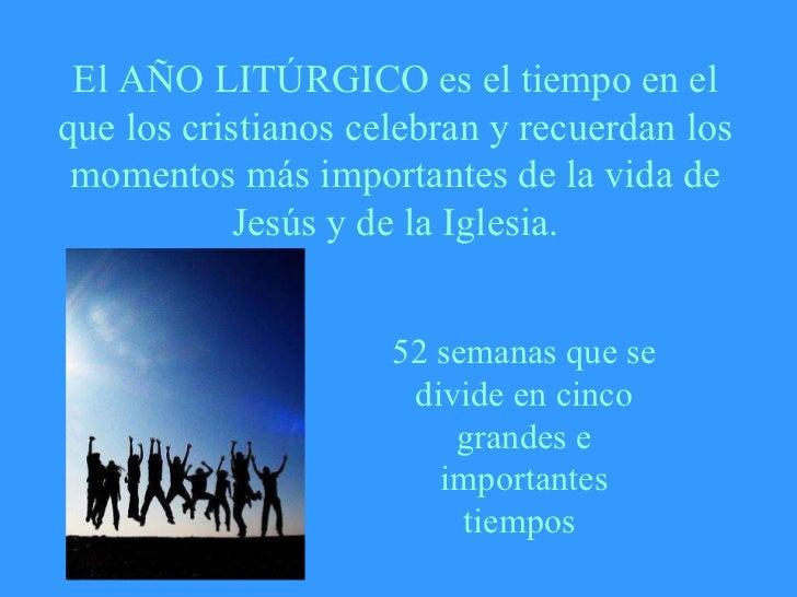 El AÑO LITÚRGICO es el tiempo en el que los cristianos celebran y recuerdan los momentos más importantes de la vida de Jes...