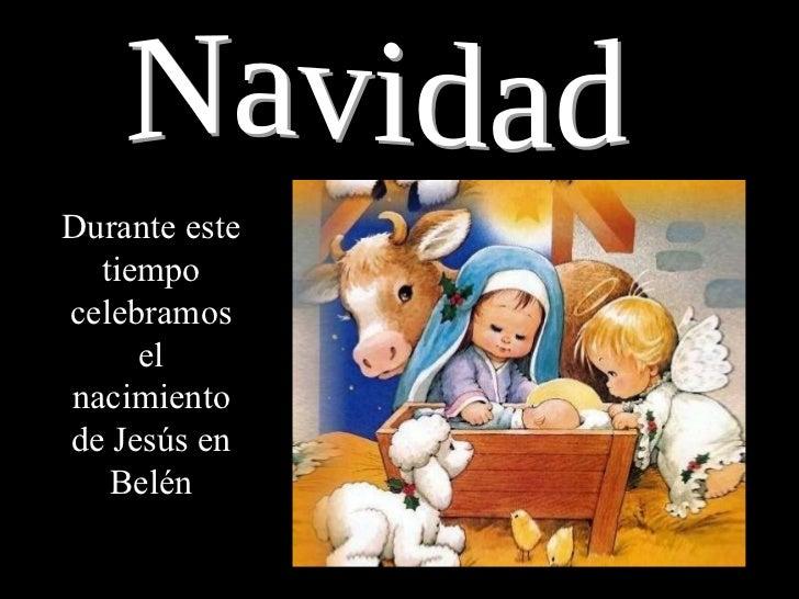 Navidad Durante este tiempo celebramos el nacimiento de Jesús en Belén