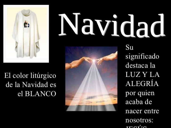 Navidad El color litúrgico de la Navidad es el BLANCO Su significado destaca la LUZ Y LA ALEGRÍA por quien acaba de nacer ...