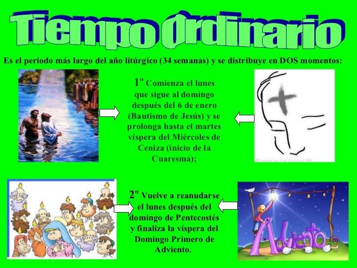 Tiempo Ordinario Es el periodo más largo del año litúrgico (34 semanas) y se distribuye en DOS momentos: 1º  Comienza el l...