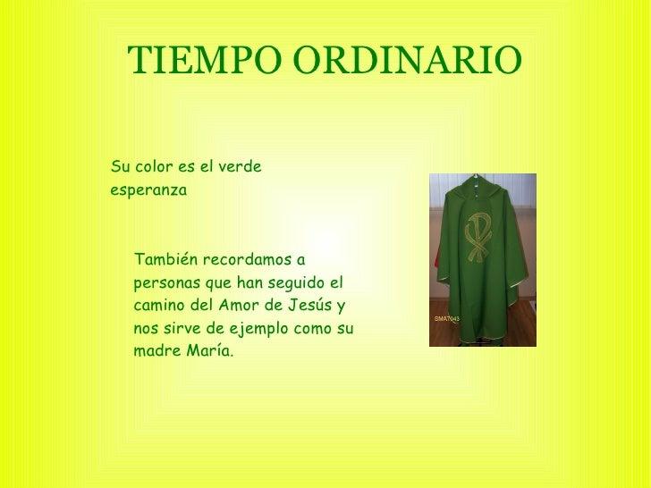 TIEMPO ORDINARIO Su color es el verde esperanza También  recordamos a personas que han seguido el camino del Amor de Jesús...