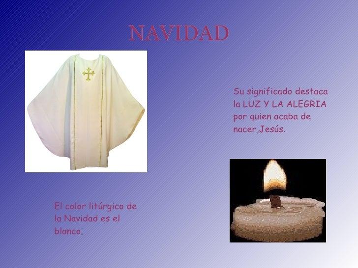 NAVIDAD El color  litúrgico  de la Navidad es el blanco . Su significado destaca la LUZ Y LA ALEGRIA por quien acaba de na...
