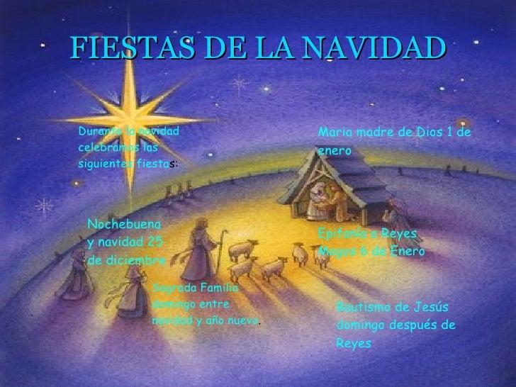 FIESTAS DE LA NAVIDAD Durante la navidad celebramos las siguientes fiesta s: Nochebuena y navidad 25 de diciembre  Sagrada...