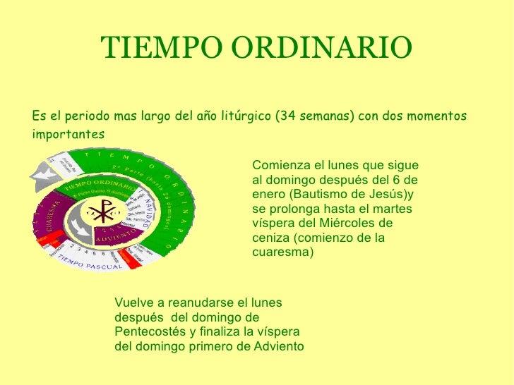 TIEMPO ORDINARIO Es el periodo mas largo del año  litúrgico  (34 semanas) con dos momentos importantes Comienza el lunes q...