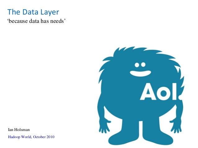 'because data has needs' Hadoop World, October 2010 Ian Holsman The Data Layer