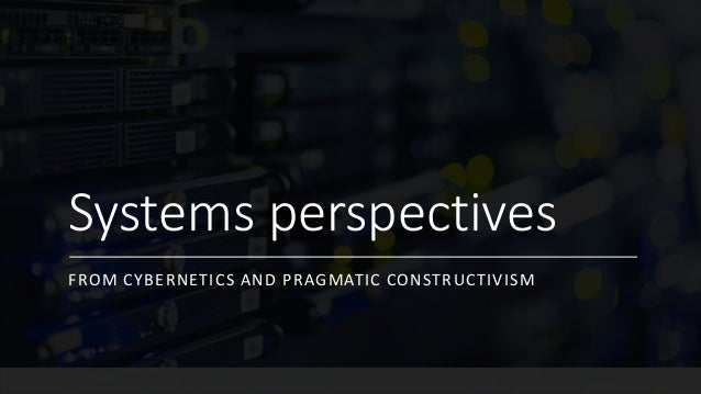 Systems perspectives FROM CYBERNETICS AND PRAGMATIC CONSTRUCTIVISM
