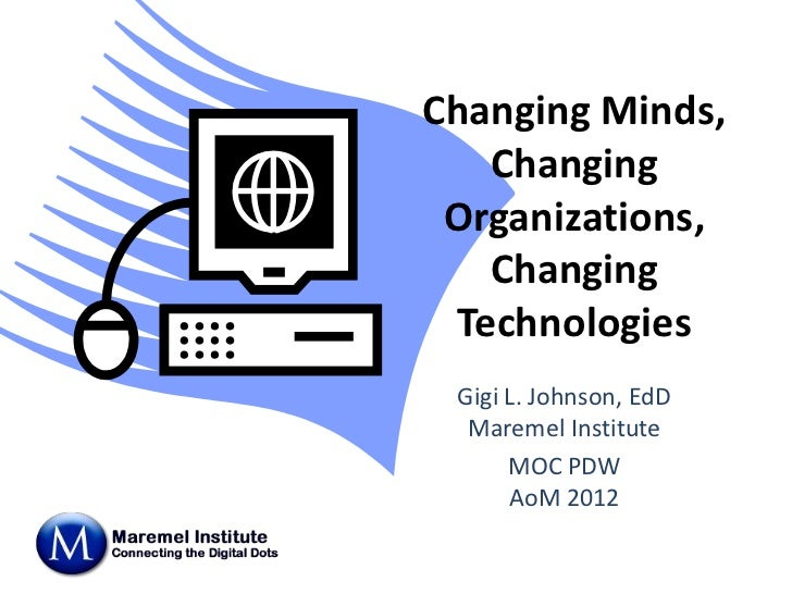 Changing Minds,   Changing Organizations,   Changing Technologies Gigi L. Johnson, EdD  Maremel Institute      MOC PDW    ...
