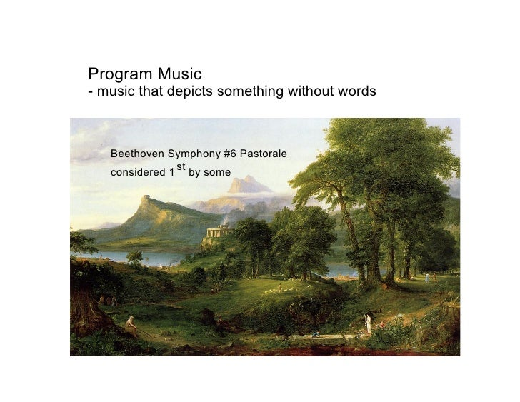 Program Music - music that depicts something without words       Beethoven Symphony #6 Pastorale    considered 1 st by some
