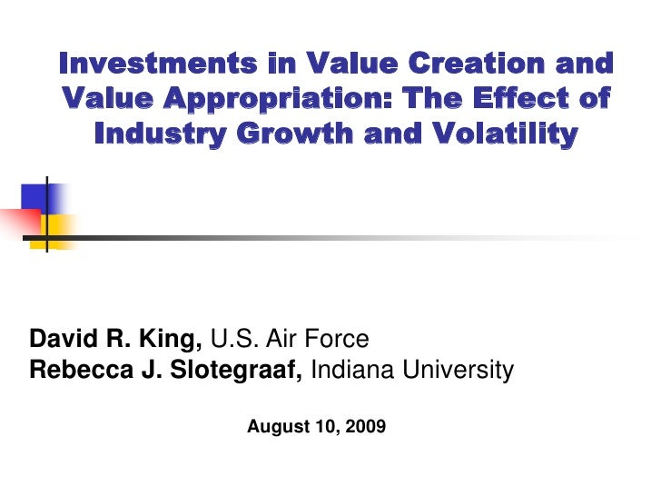 Investments in Value Creation and   Value Appropriation: The Effect of     Industry Growth and Volatility     David R. Kin...