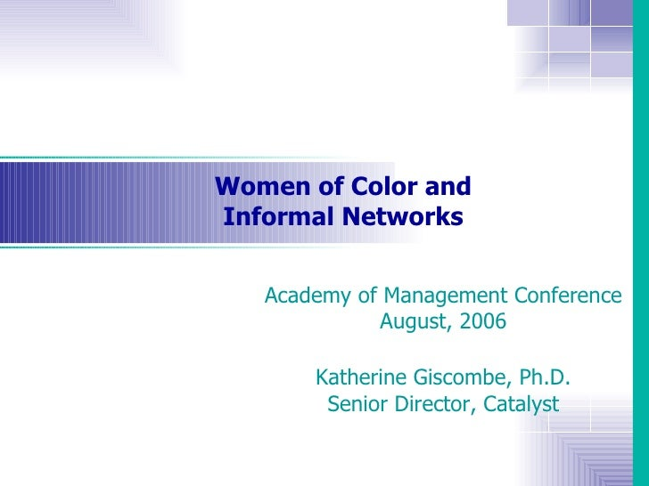 Women of Color and Informal Networks Academy of Management Conference August, 2006 Katherine Giscombe, Ph.D. Senior Direct...