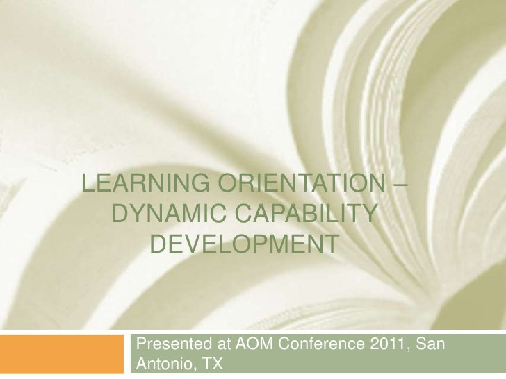 LEARNING ORIENTATION –  DYNAMIC CAPABILITY    DEVELOPMENT   Presented at AOM Conference 2011, San   Antonio, TX