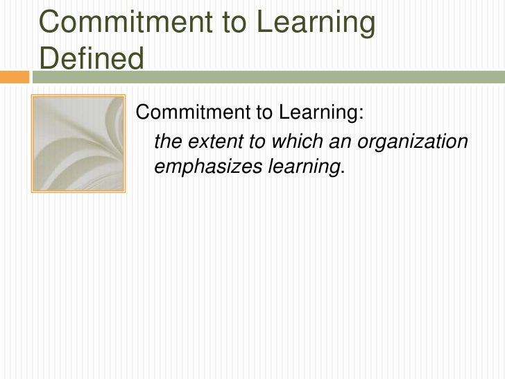Commitment to LearningDefined      Commitment to Learning:       the extent to which an organization       emphasizes lear...
