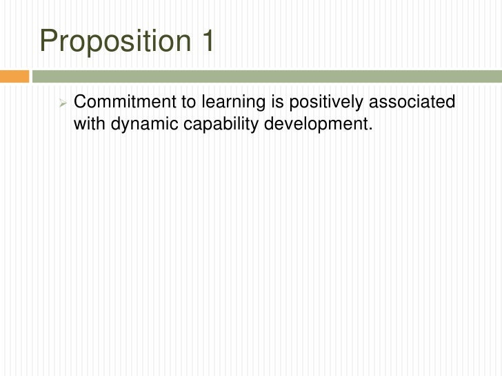 Proposition 1    Commitment to learning is positively associated     with dynamic capability development.