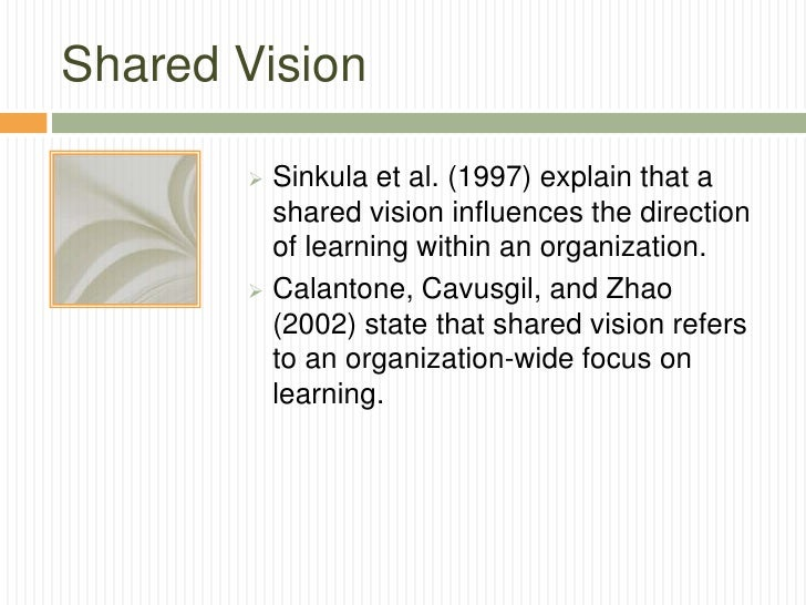 Shared Vision        Sinkula et al. (1997) explain that a         shared vision influences the direction         of learn...