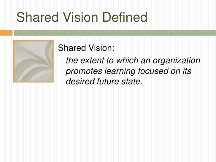 Shared Vision Defined      Shared Vision:       the extent to which an organization       promotes learning focused on its...