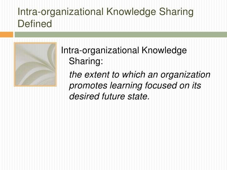 Intra-organizational Knowledge SharingDefined         Intra-organizational Knowledge           Sharing:           the exte...
