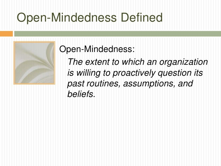 Open-Mindedness Defined      Open-Mindedness:       The extent to which an organization       is willing to proactively qu...