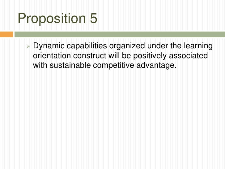 Proposition 5    Dynamic capabilities organized under the learning     orientation construct will be positively associate...