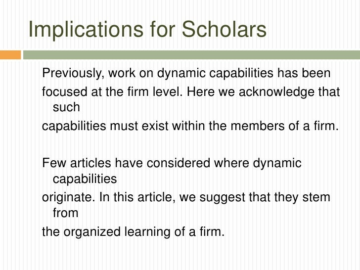 Implications for Scholars Previously, work on dynamic capabilities has been focused at the firm level. Here we acknowledge...