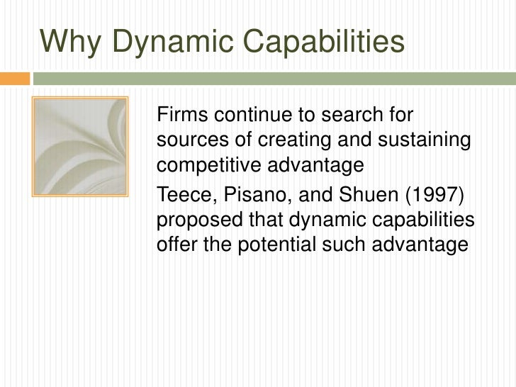 Why Dynamic Capabilities       Firms continue to search for       sources of creating and sustaining       competitive adv...