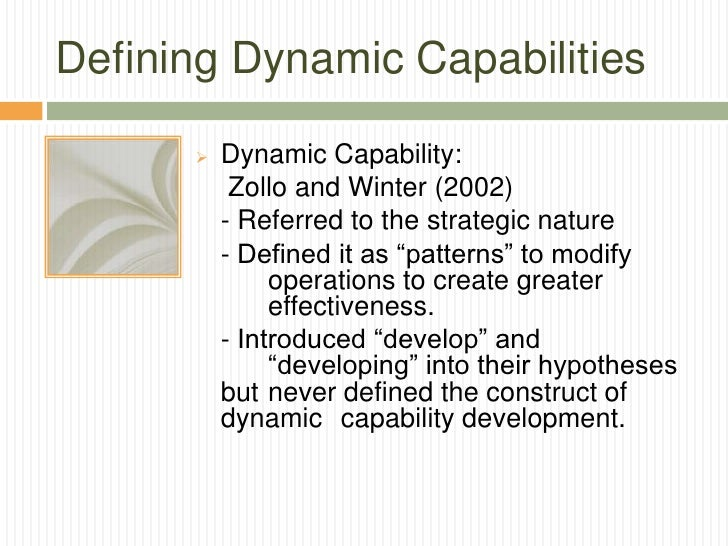 Defining Dynamic Capabilities         Dynamic Capability:           Zollo and Winter (2002)          - Referred to the st...