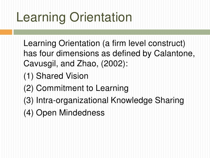 Learning Orientation Learning Orientation (a firm level construct) has four dimensions as defined by Calantone, Cavusgil, ...