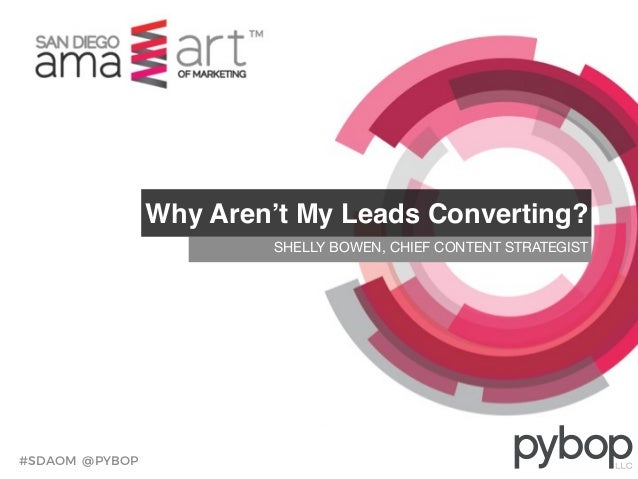#SDAOM @PYBOP SHELLY BOWEN, CHIEF CONTENT STRATEGIST Why Aren't My Leads Converting?