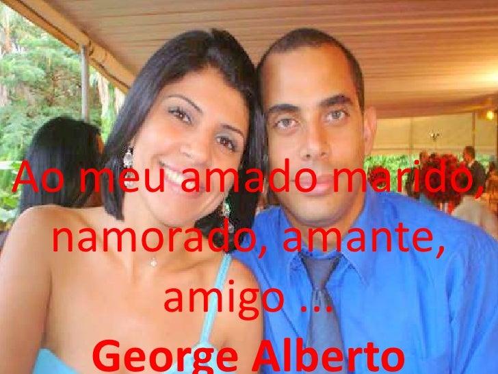Ao meu amado marido, namorado, amante,      amigo ...   George Alberto