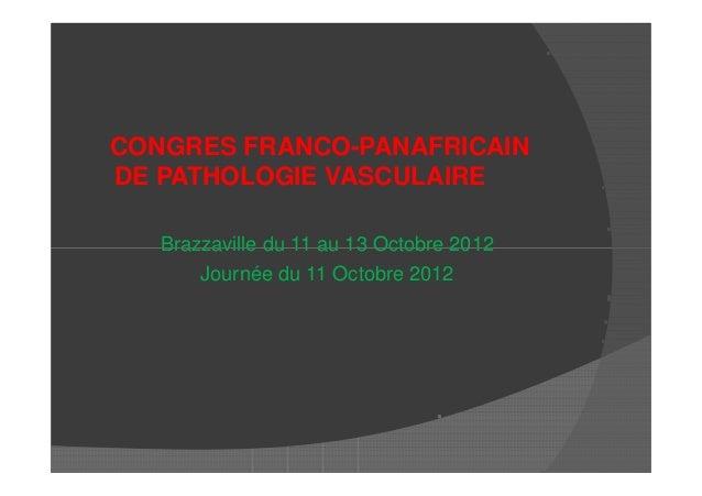 CONGRES FRANCO-PANAFRICAINDE PATHOLOGIE VASCULAIREBrazzaville du 11 au 13 Octobre 2012Brazzaville du 11 au 13 Octobre 2012...